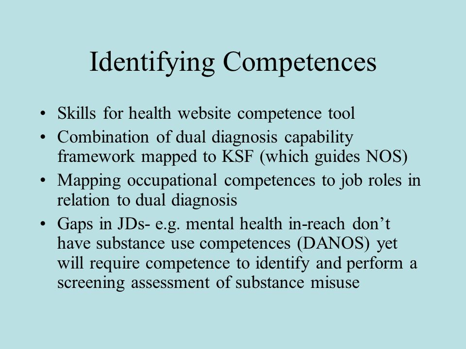 Identifying Competences Skills for health website competence tool Combination of dual diagnosis capability framework mapped to KSF (which guides NOS) Mapping occupational competences to job roles in relation to dual diagnosis Gaps in JDs- e.g.