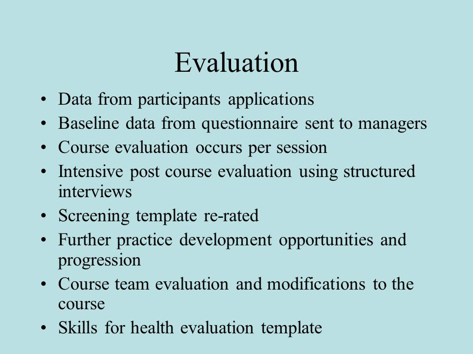 Evaluation Data from participants applications Baseline data from questionnaire sent to managers Course evaluation occurs per session Intensive post course evaluation using structured interviews Screening template re-rated Further practice development opportunities and progression Course team evaluation and modifications to the course Skills for health evaluation template