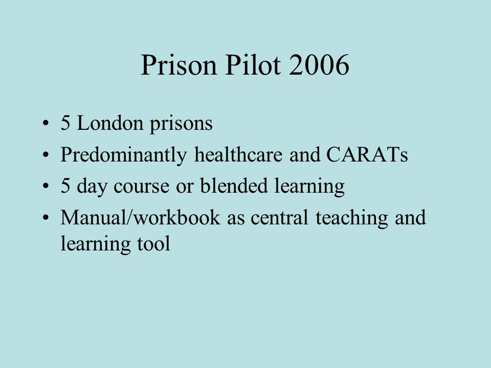 Prison Pilot 2006 5 London prisons Predominantly healthcare and CARATs 5 day course or blended learning Manual/workbook as central teaching and learning tool