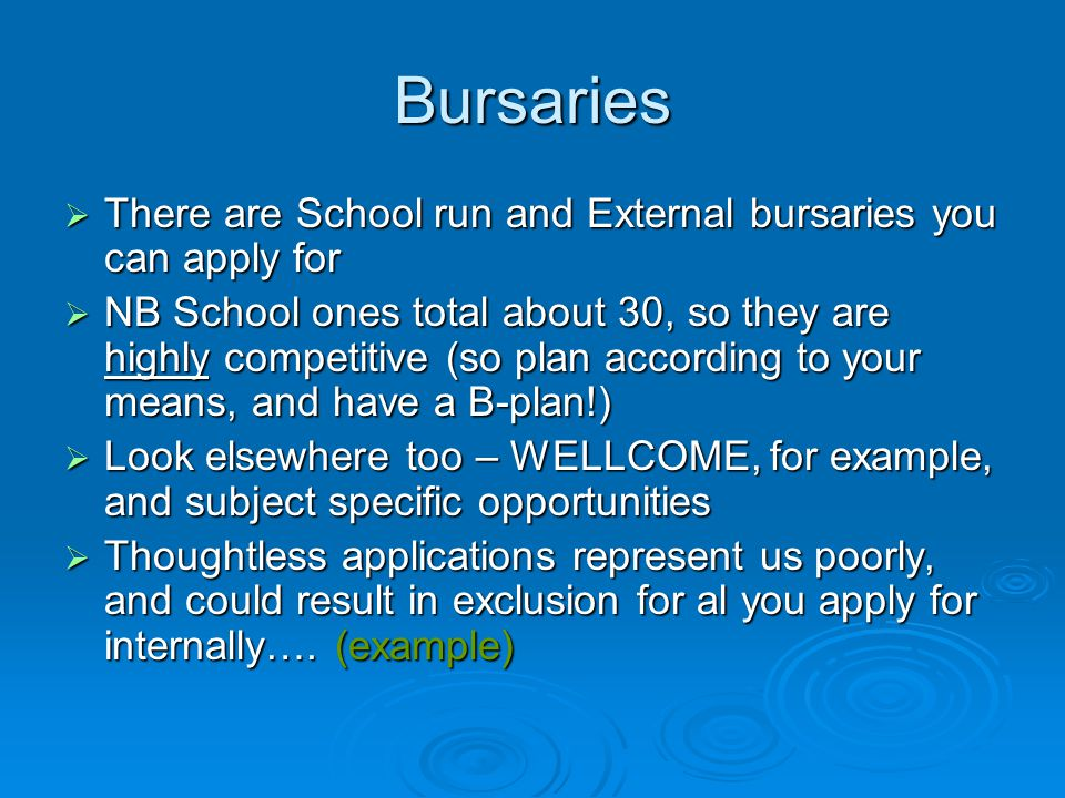 Bursaries  There are School run and External bursaries you can apply for  NB School ones total about 30, so they are highly competitive (so plan according to your means, and have a B-plan!)  Look elsewhere too – WELLCOME, for example, and subject specific opportunities  Thoughtless applications represent us poorly, and could result in exclusion for al you apply for internally….