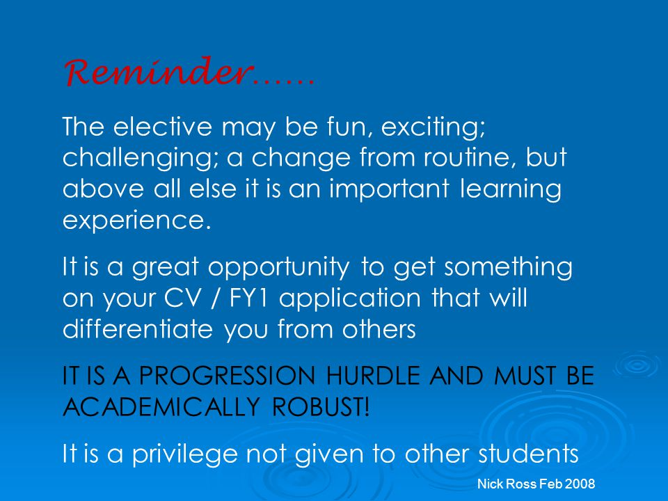 Reminder…… The elective may be fun, exciting; challenging; a change from routine, but above all else it is an important learning experience.