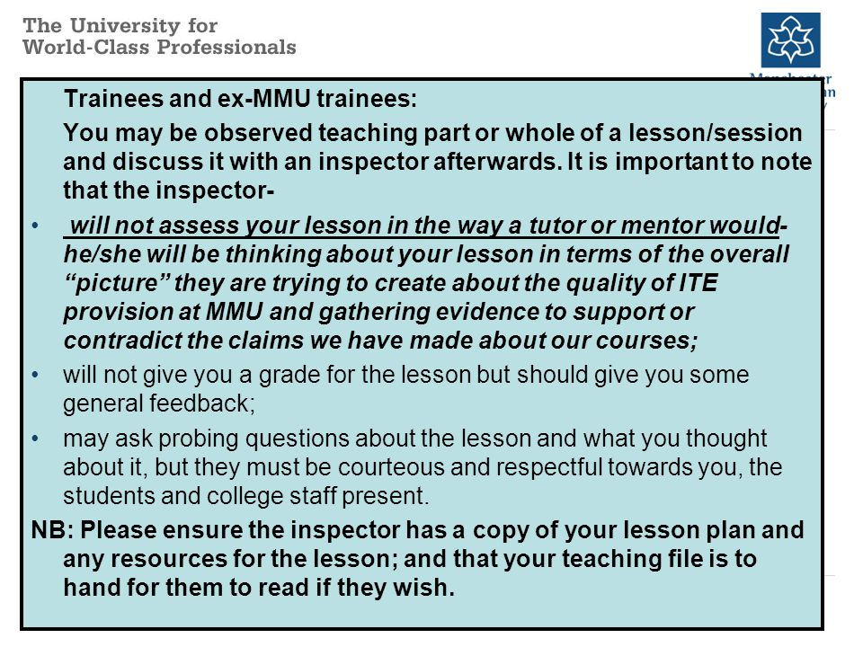 Trainees and ex-MMU trainees: You may be observed teaching part or whole of a lesson/session and discuss it with an inspector afterwards.