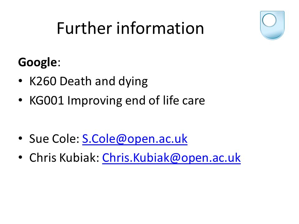 Further information Google: K260 Death and dying KG001 Improving end of life care Sue Cole: S.Cole@open.ac.ukS.Cole@open.ac.uk Chris Kubiak: Chris.Kubiak@open.ac.ukChris.Kubiak@open.ac.uk