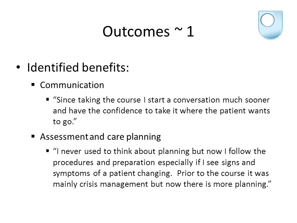 Outcomes ~ 1 Identified benefits:  Communication  Since taking the course I start a conversation much sooner and have the confidence to take it where the patient wants to go.  Assessment and care planning  I never used to think about planning but now I follow the procedures and preparation especially if I see signs and symptoms of a patient changing.