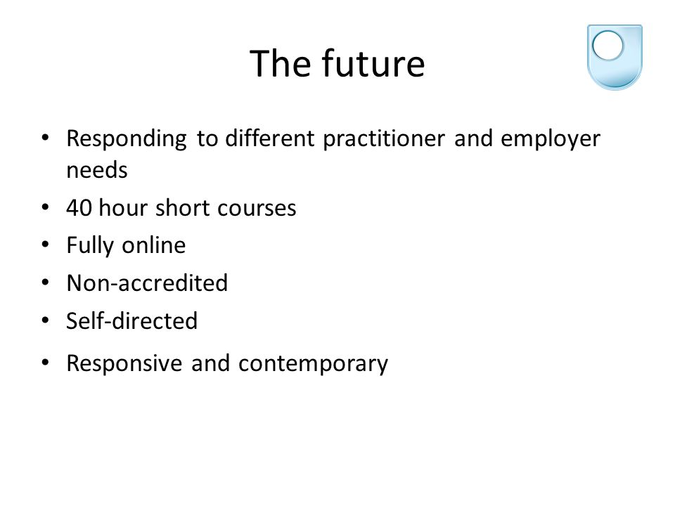 The future Responding to different practitioner and employer needs 40 hour short courses Fully online Non-accredited Self-directed Responsive and contemporary