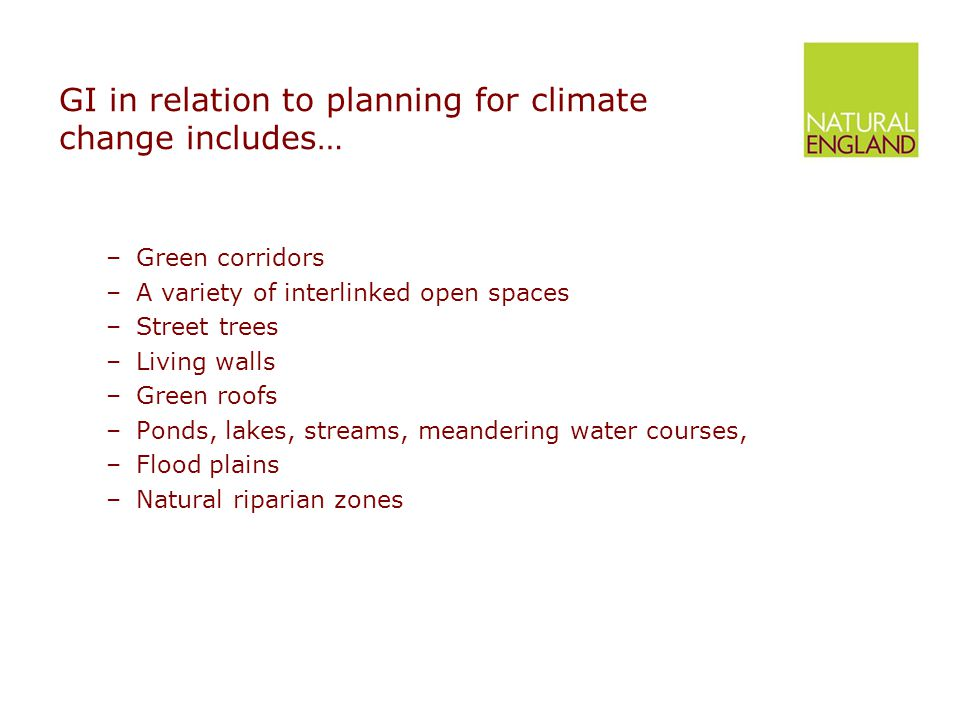 GI in relation to planning for climate change includes… –Green corridors –A variety of interlinked open spaces –Street trees –Living walls –Green roofs –Ponds, lakes, streams, meandering water courses, –Flood plains –Natural riparian zones