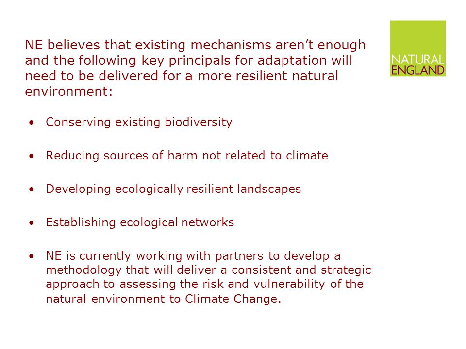 NE believes that existing mechanisms aren't enough and the following key principals for adaptation will need to be delivered for a more resilient natural environment: Conserving existing biodiversity Reducing sources of harm not related to climate Developing ecologically resilient landscapes Establishing ecological networks NE is currently working with partners to develop a methodology that will deliver a consistent and strategic approach to assessing the risk and vulnerability of the natural environment to Climate Change.