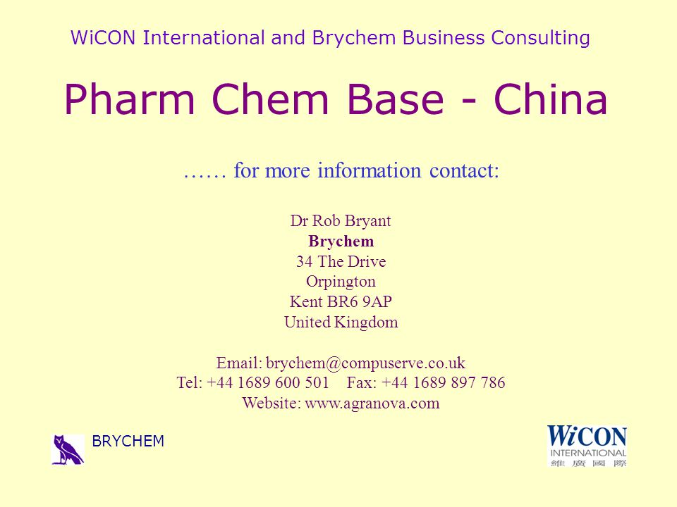 WiCON International and Brychem Business Consulting BRYCHEM Pharm Chem Base - China …… for more information contact: Dr Rob Bryant Brychem 34 The Drive Orpington Kent BR6 9AP United Kingdom Email: brychem@compuserve.co.uk Tel: +44 1689 600 501 Fax: +44 1689 897 786 Website: www.agranova.com