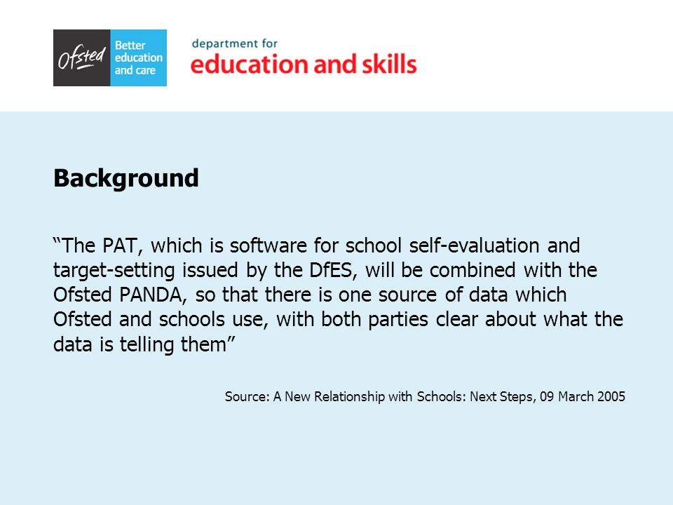 Background The PAT, which is software for school self-evaluation and target-setting issued by the DfES, will be combined with the Ofsted PANDA, so that there is one source of data which Ofsted and schools use, with both parties clear about what the data is telling them Source: A New Relationship with Schools: Next Steps, 09 March 2005