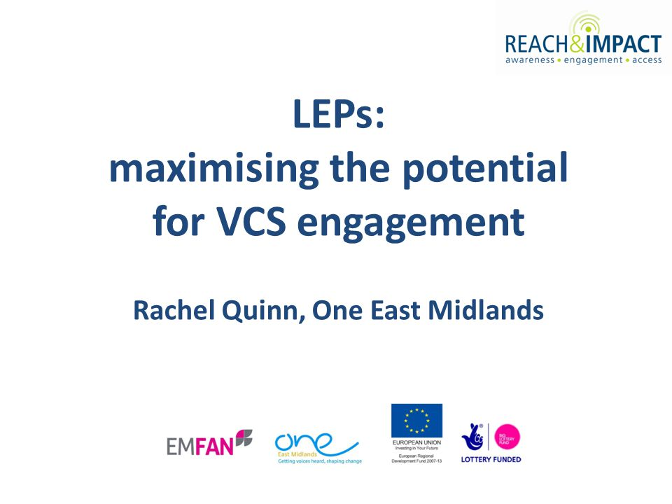 LEPs: maximising the potential for VCS engagement Rachel Quinn, One East Midlands