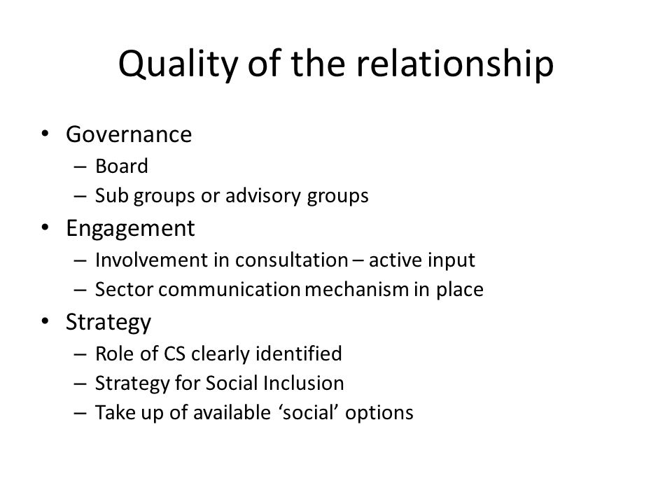 Quality of the relationship Governance – Board – Sub groups or advisory groups Engagement – Involvement in consultation – active input – Sector communication mechanism in place Strategy – Role of CS clearly identified – Strategy for Social Inclusion – Take up of available 'social' options