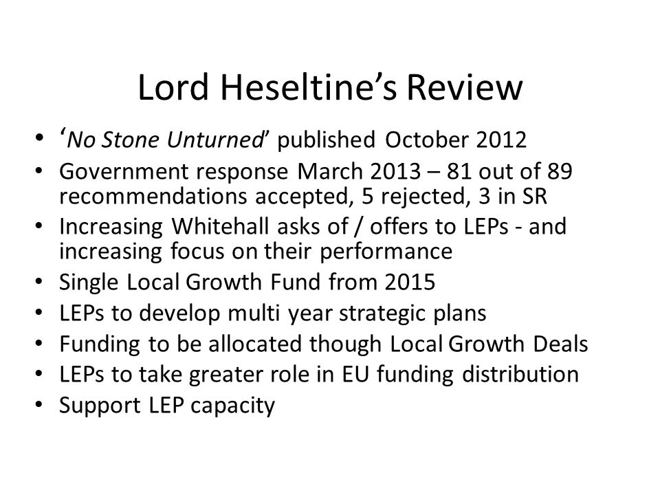 Lord Heseltine's Review ' No Stone Unturned' published October 2012 Government response March 2013 – 81 out of 89 recommendations accepted, 5 rejected, 3 in SR Increasing Whitehall asks of / offers to LEPs - and increasing focus on their performance Single Local Growth Fund from 2015 LEPs to develop multi year strategic plans Funding to be allocated though Local Growth Deals LEPs to take greater role in EU funding distribution Support LEP capacity