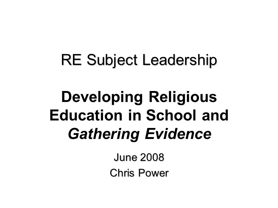 RE Subject Leadership RE Subject Leadership Developing Religious Education in School and Gathering Evidence June 2008 Chris Power