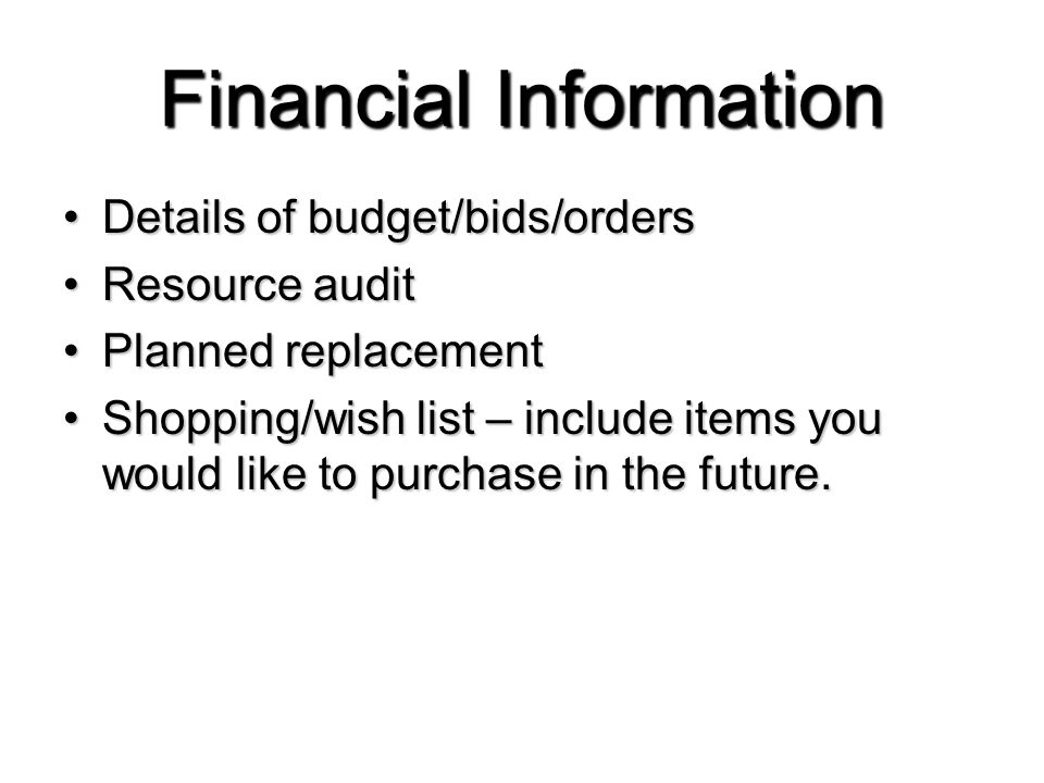 Financial Information Details of budget/bids/ordersDetails of budget/bids/orders Resource auditResource audit Planned replacementPlanned replacement Shopping/wish list – include items you would like to purchase in the future.Shopping/wish list – include items you would like to purchase in the future.
