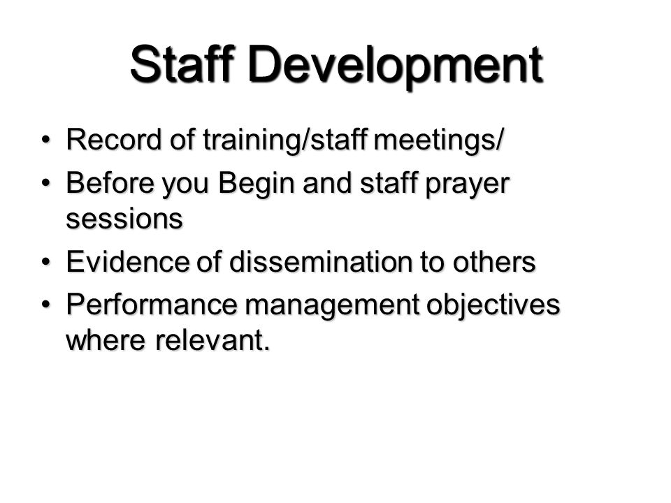 Staff Development Record of training/staff meetings/Record of training/staff meetings/ Before you Begin and staff prayer sessionsBefore you Begin and staff prayer sessions Evidence of dissemination to othersEvidence of dissemination to others Performance management objectives where relevant.Performance management objectives where relevant.