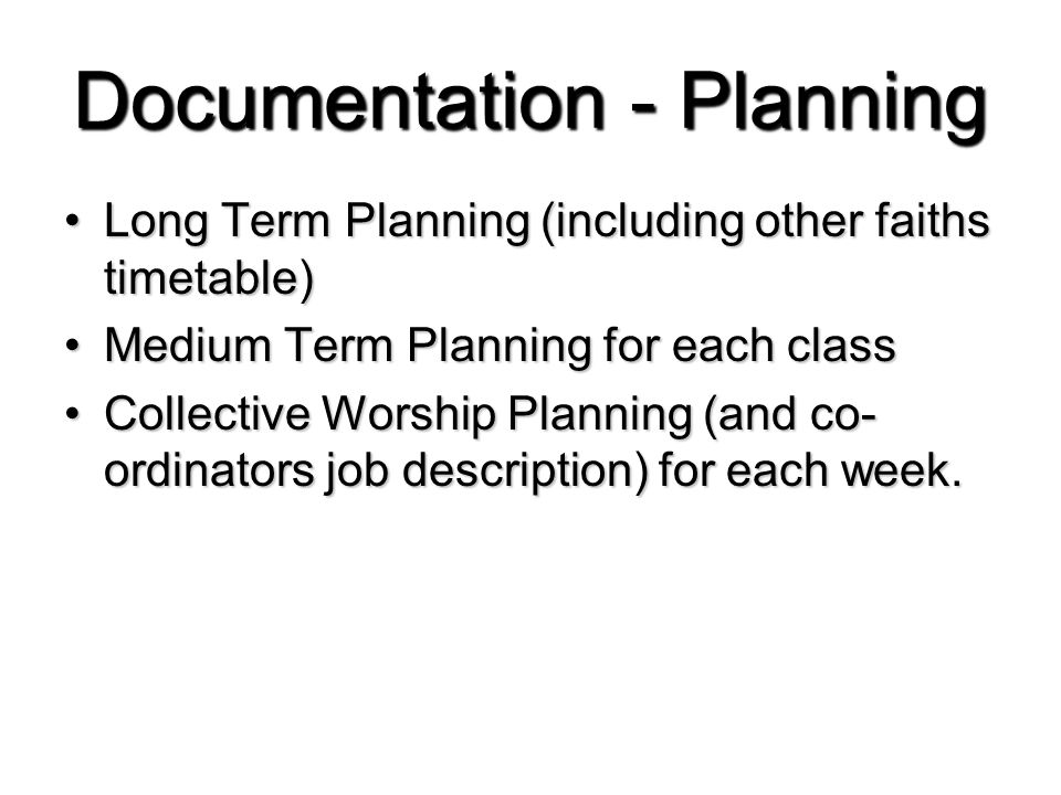 Documentation - Planning Long Term Planning (including other faiths timetable)Long Term Planning (including other faiths timetable) Medium Term Planning for each classMedium Term Planning for each class Collective Worship Planning (and co- ordinators job description) for each week.Collective Worship Planning (and co- ordinators job description) for each week.