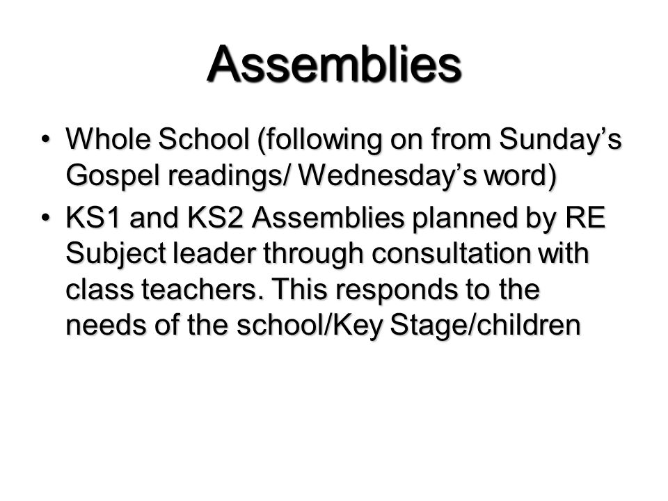 Assemblies Whole School (following on from Sunday's Gospel readings/ Wednesday's word)Whole School (following on from Sunday's Gospel readings/ Wednesday's word) KS1 and KS2 Assemblies planned by RE Subject leader through consultation with class teachers.