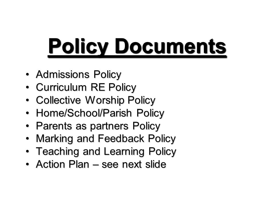 Policy Documents Admissions PolicyAdmissions Policy Curriculum RE PolicyCurriculum RE Policy Collective Worship PolicyCollective Worship Policy Home/School/Parish PolicyHome/School/Parish Policy Parents as partners PolicyParents as partners Policy Marking and Feedback PolicyMarking and Feedback Policy Teaching and Learning PolicyTeaching and Learning Policy Action Plan – see next slideAction Plan – see next slide