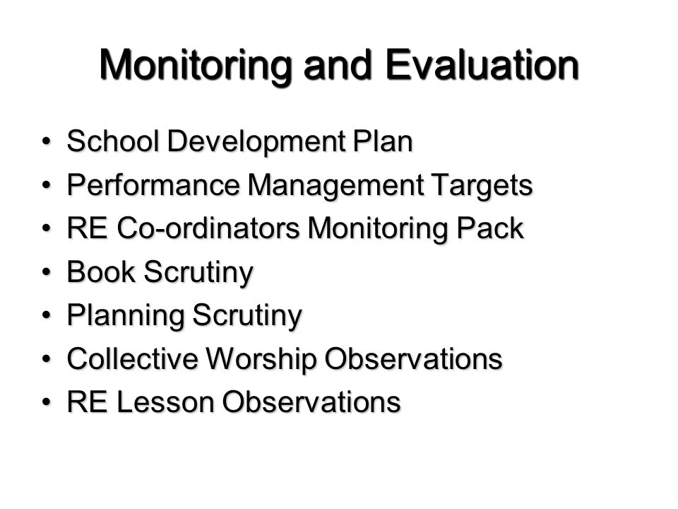 Monitoring and Evaluation School Development PlanSchool Development Plan Performance Management TargetsPerformance Management Targets RE Co-ordinators Monitoring PackRE Co-ordinators Monitoring Pack Book ScrutinyBook Scrutiny Planning ScrutinyPlanning Scrutiny Collective Worship ObservationsCollective Worship Observations RE Lesson ObservationsRE Lesson Observations