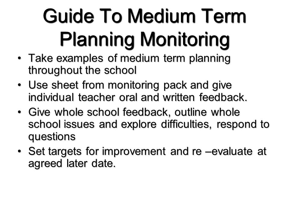 Guide To Medium Term Planning Monitoring Take examples of medium term planning throughout the schoolTake examples of medium term planning throughout the school Use sheet from monitoring pack and give individual teacher oral and written feedback.Use sheet from monitoring pack and give individual teacher oral and written feedback.