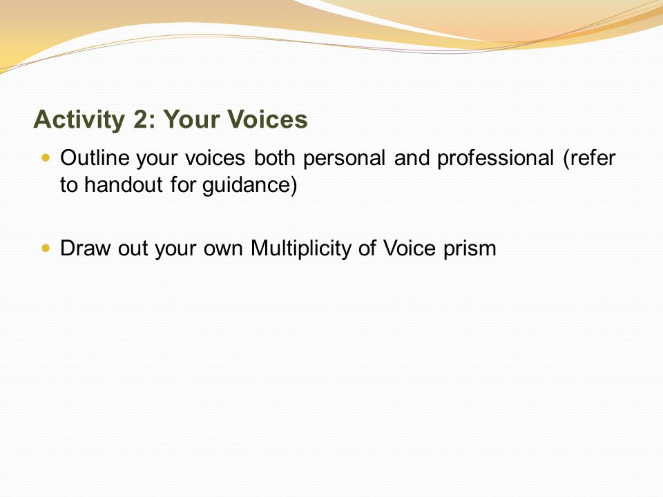 Activity 2: Your Voices Outline your voices both personal and professional (refer to handout for guidance) Draw out your own Multiplicity of Voice prism