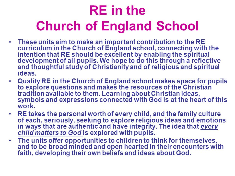 RE in the Church of England School These units aim to make an important contribution to the RE curriculum in the Church of England school, connecting with the intention that RE should be excellent by enabling the spiritual development of all pupils.