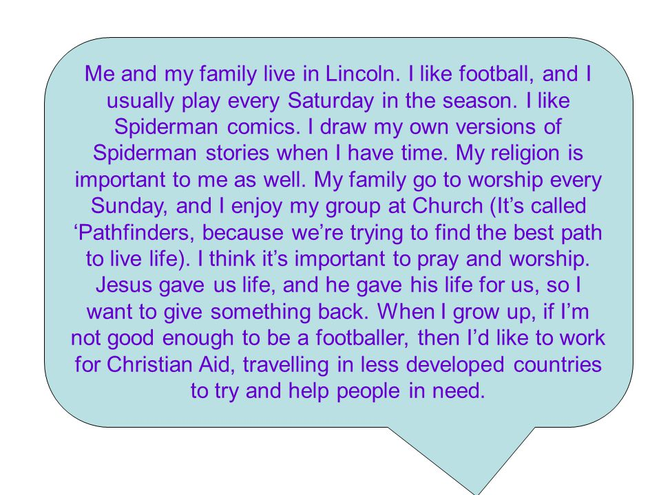 Me and my family live in Lincoln. I like football, and I usually play every Saturday in the season.