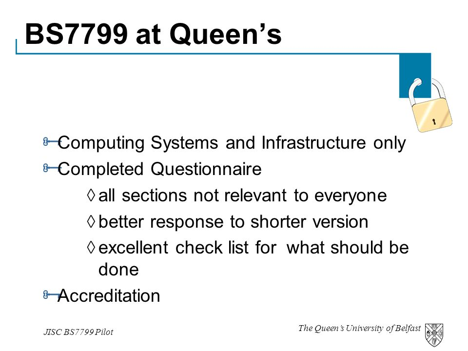 The Queen's University of Belfast JISC BS7799 Pilot BS7799 at Queen's  Computing Systems and Infrastructure only  Completed Questionnaire  all sections not relevant to everyone  better response to shorter version  excellent check list for what should be done  Accreditation