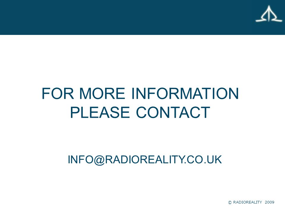 FOR MORE INFORMATION PLEASE CONTACT INFO@RADIOREALITY.CO.UK © RADIOREALITY 2009