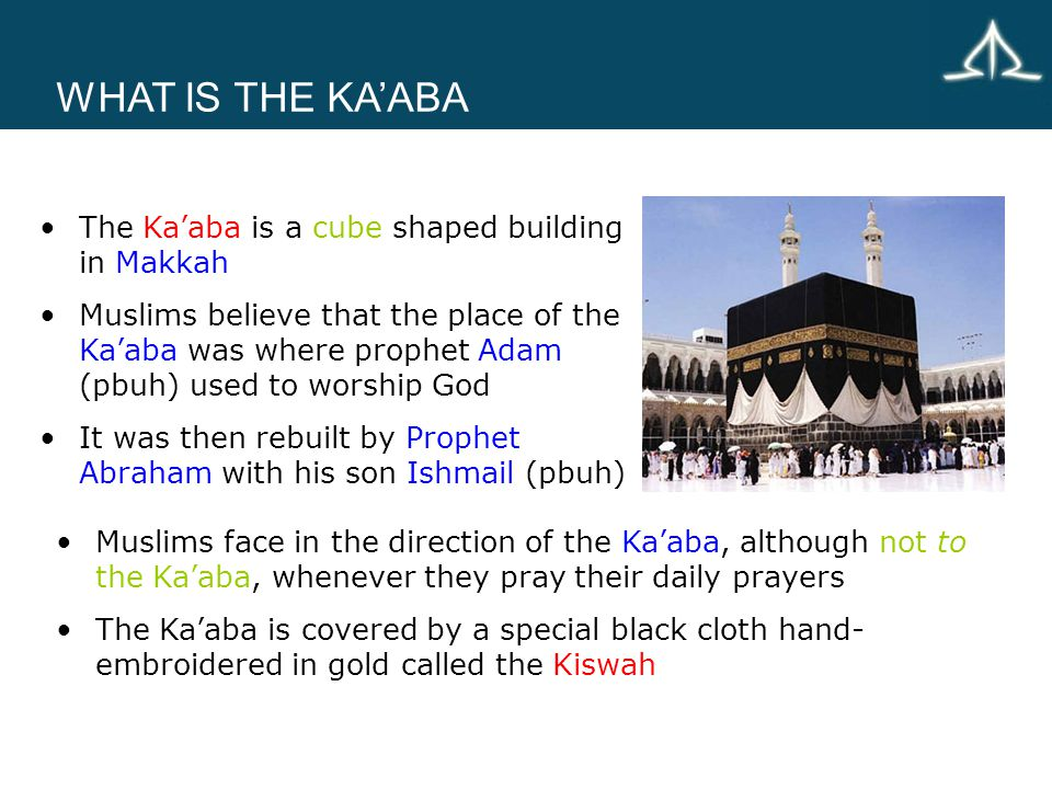 The Ka'aba is a cube shaped building in Makkah Muslims believe that the place of the Ka'aba was where prophet Adam (pbuh) used to worship God It was then rebuilt by Prophet Abraham with his son Ishmail (pbuh) WHAT IS THE KA'ABA Muslims face in the direction of the Ka'aba, although not to the Ka'aba, whenever they pray their daily prayers The Ka'aba is covered by a special black cloth hand- embroidered in gold called the Kiswah