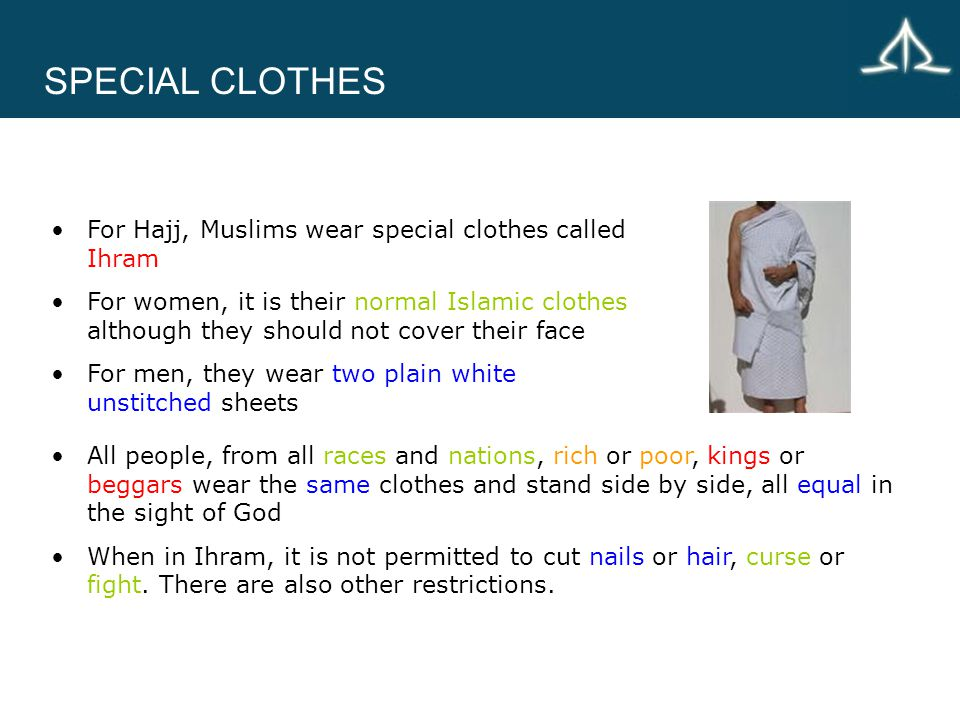 SPECIAL CLOTHES For Hajj, Muslims wear special clothes called Ihram For women, it is their normal Islamic clothes although they should not cover their face For men, they wear two plain white unstitched sheets All people, from all races and nations, rich or poor, kings or beggars wear the same clothes and stand side by side, all equal in the sight of God When in Ihram, it is not permitted to cut nails or hair, curse or fight.