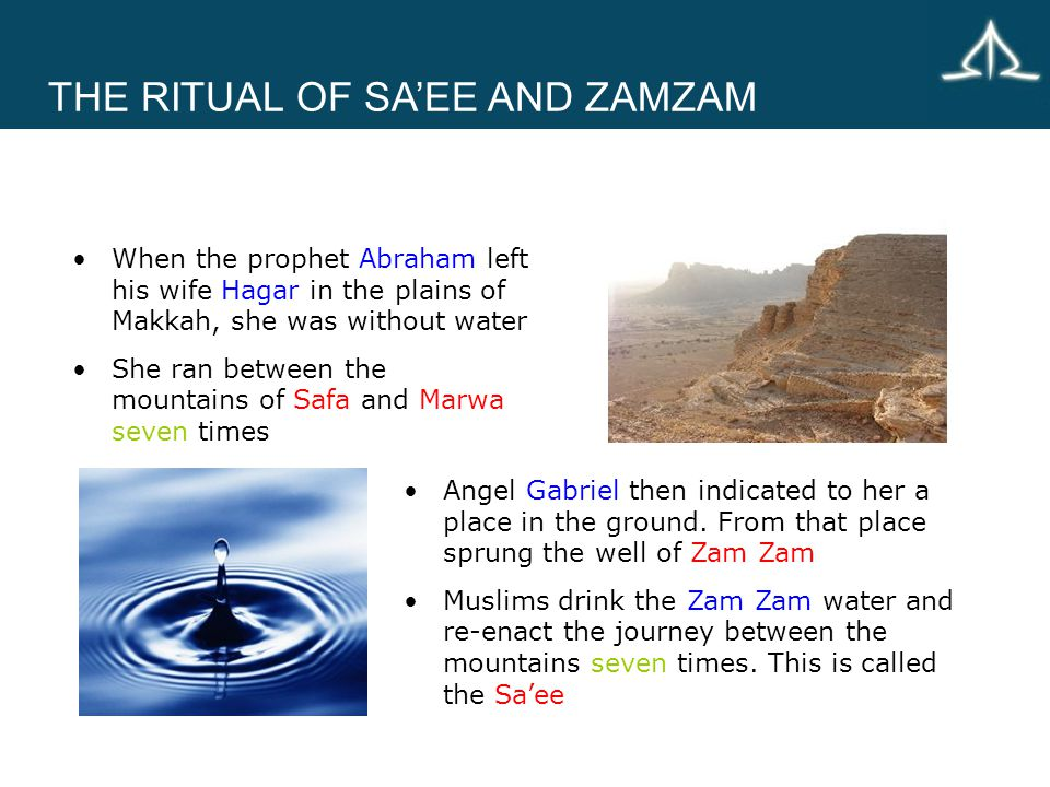 THE RITUAL OF SA'EE AND ZAMZAM When the prophet Abraham left his wife Hagar in the plains of Makkah, she was without water She ran between the mountains of Safa and Marwa seven times Angel Gabriel then indicated to her a place in the ground.