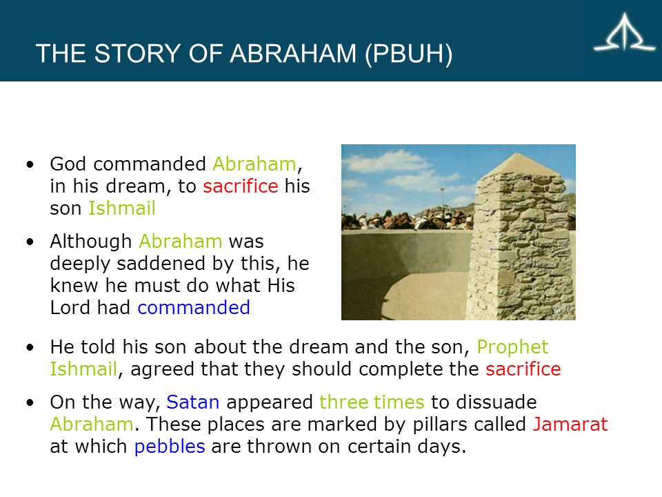 THE STORY OF ABRAHAM (PBUH) God commanded Abraham, in his dream, to sacrifice his son Ishmail Although Abraham was deeply saddened by this, he knew he must do what His Lord had commanded He told his son about the dream and the son, Prophet Ishmail, agreed that they should complete the sacrifice On the way, Satan appeared three times to dissuade Abraham.