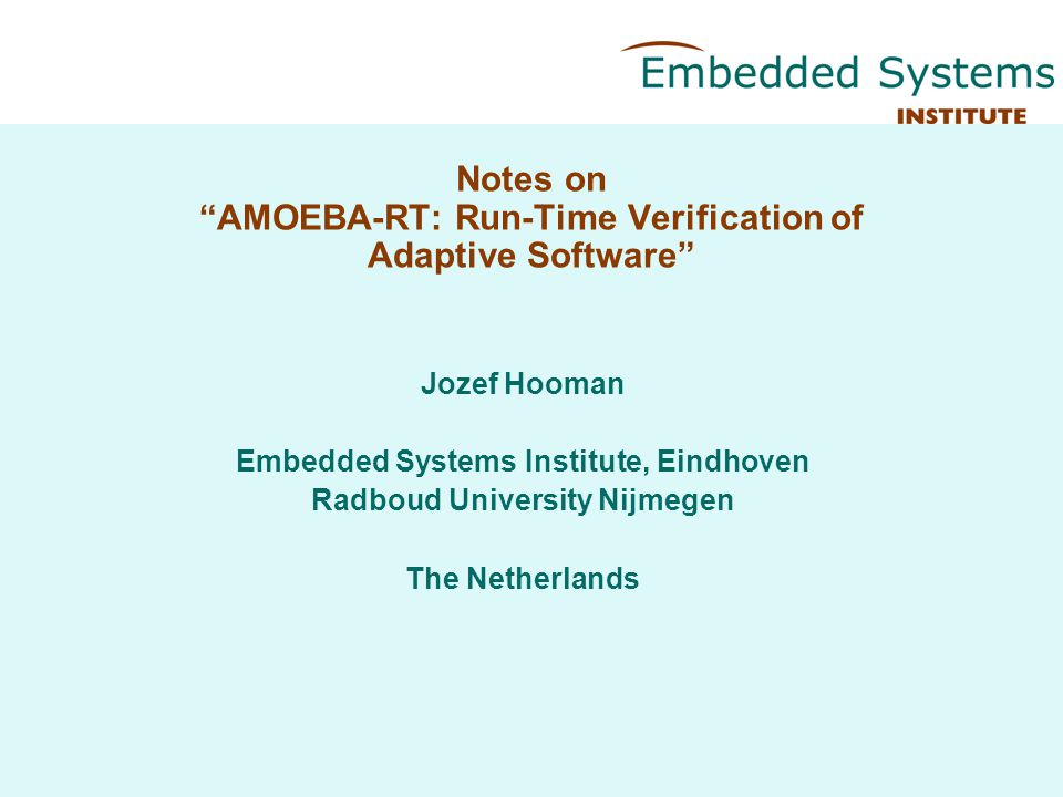 Notes on AMOEBA-RT: Run-Time Verification of Adaptive Software Jozef Hooman Embedded Systems Institute, Eindhoven Radboud University Nijmegen The Netherlands