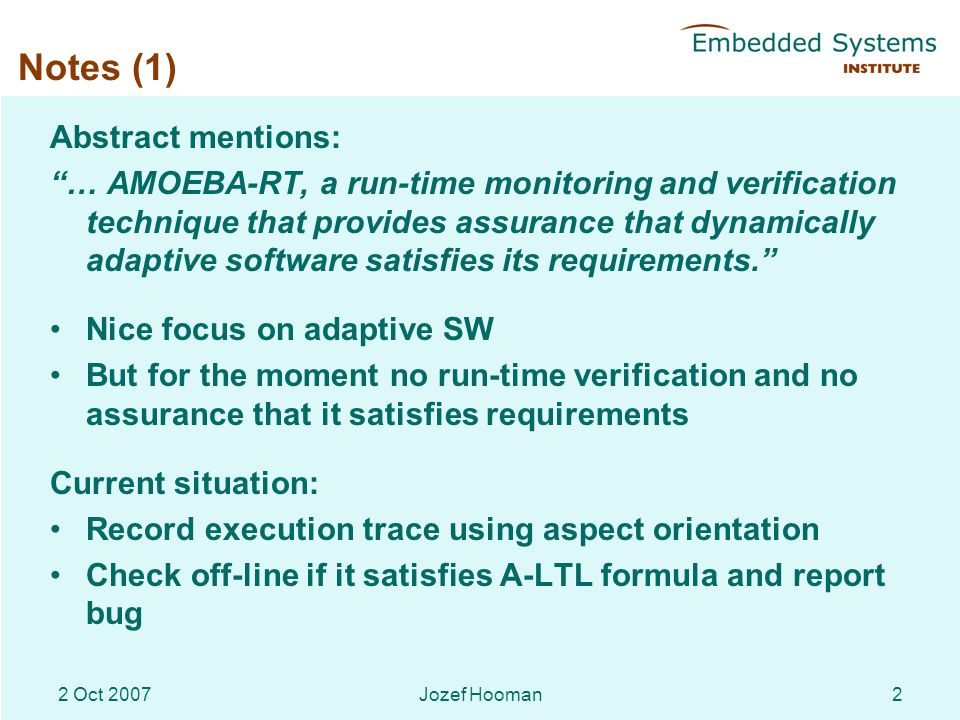 Jozef Hooman22 Oct 2007 Notes (1) Abstract mentions: … AMOEBA-RT, a run-time monitoring and verification technique that provides assurance that dynamically adaptive software satisfies its requirements. Nice focus on adaptive SW But for the moment no run-time verification and no assurance that it satisfies requirements Current situation: Record execution trace using aspect orientation Check off-line if it satisfies A-LTL formula and report bug