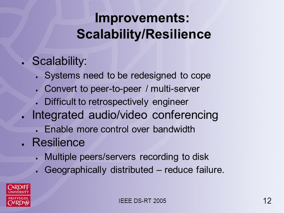12 IEEE DS-RT 2005 Improvements: Scalability/Resilience ● Scalability: ● Systems need to be redesigned to cope ● Convert to peer-to-peer / multi-server ● Difficult to retrospectively engineer ● Integrated audio/video conferencing ● Enable more control over bandwidth ● Resilience ● Multiple peers/servers recording to disk ● Geographically distributed – reduce failure.