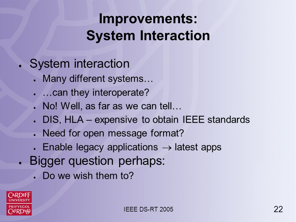 22 IEEE DS-RT 2005 Improvements: System Interaction ● System interaction ● Many different systems… ● …can they interoperate.
