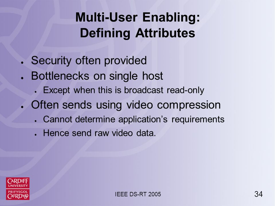 34 IEEE DS-RT 2005 Multi-User Enabling: Defining Attributes ● Security often provided ● Bottlenecks on single host ● Except when this is broadcast read-only ● Often sends using video compression ● Cannot determine application's requirements ● Hence send raw video data.