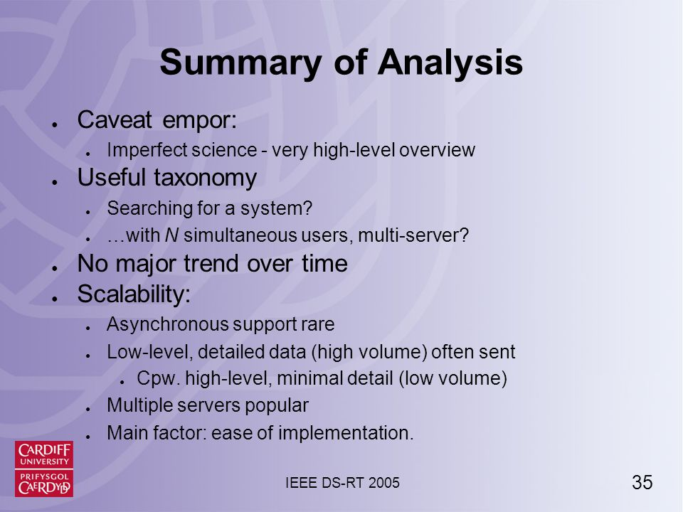 35 IEEE DS-RT 2005 Summary of Analysis ● Caveat empor: ● Imperfect science - very high-level overview ● Useful taxonomy ● Searching for a system.
