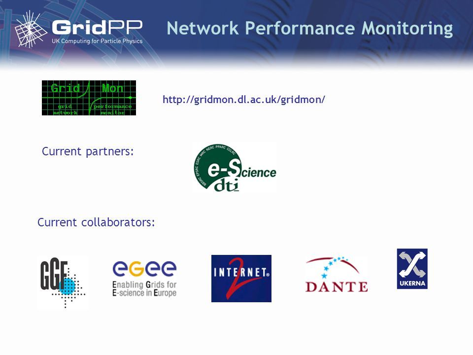Network Performance Monitoring Current partners: Current collaborators: http://gridmon.dl.ac.uk/gridmon/