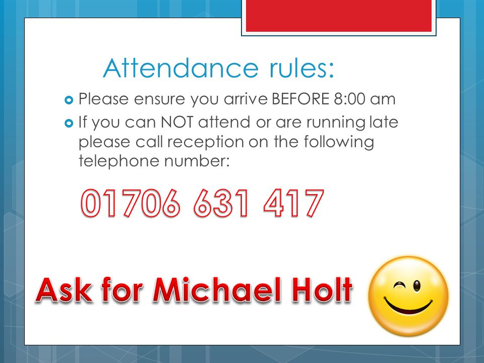 Attendance rules:  Please ensure you arrive BEFORE 8:00 am  If you can NOT attend or are running late please call reception on the following telephone number: