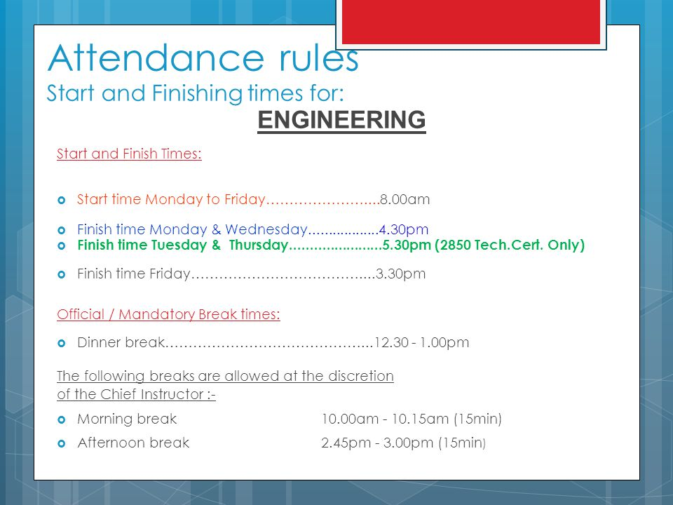 Attendance rules Start and Finishing times for: ENGINEERING Start and Finish Times:  Start time Monday to Friday…………………....8.00am  Finish time Monday & Wednesday..................4.30pm  Finish time Tuesday & Thursday.......................5.30pm (2850 Tech.Cert.
