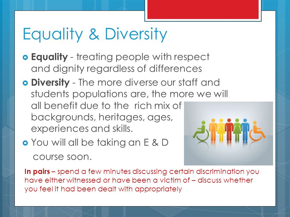 Equality & Diversity  Equality - treating people with respect and dignity regardless of differences  Diversity - The more diverse our staff and students populations are, the more we will all benefit due to the rich mix of backgrounds, heritages, ages, experiences and skills.