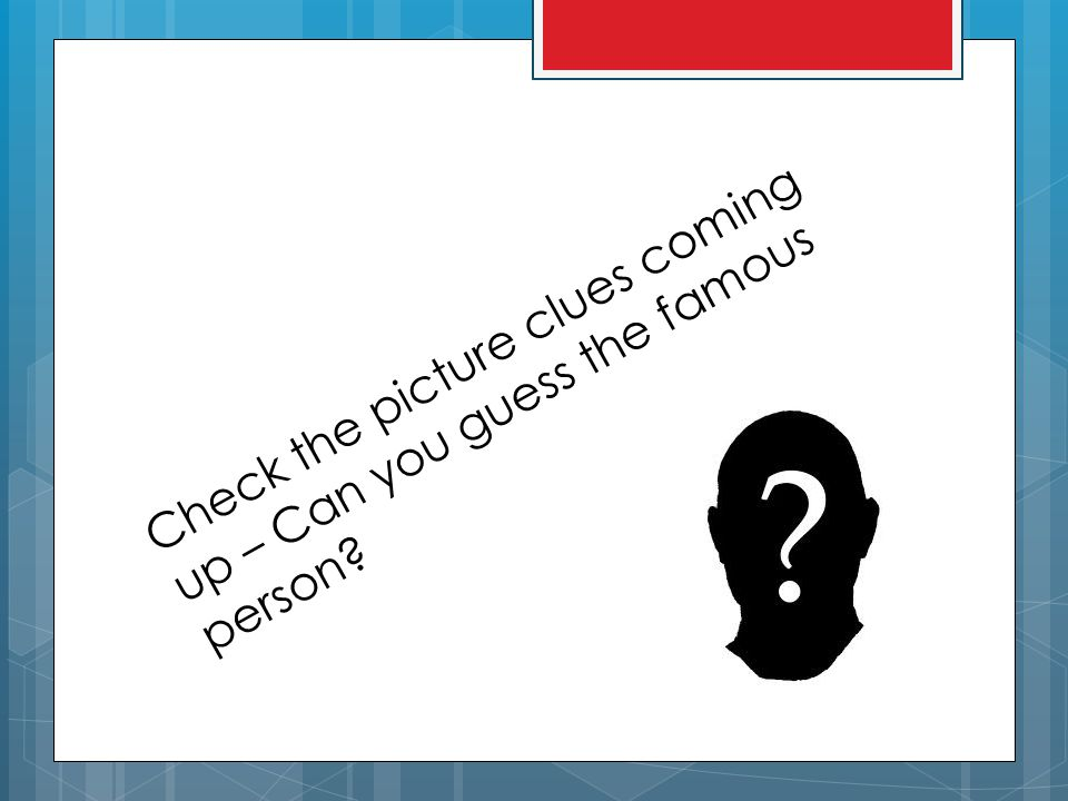Check the picture clues coming up – Can you guess the famous person