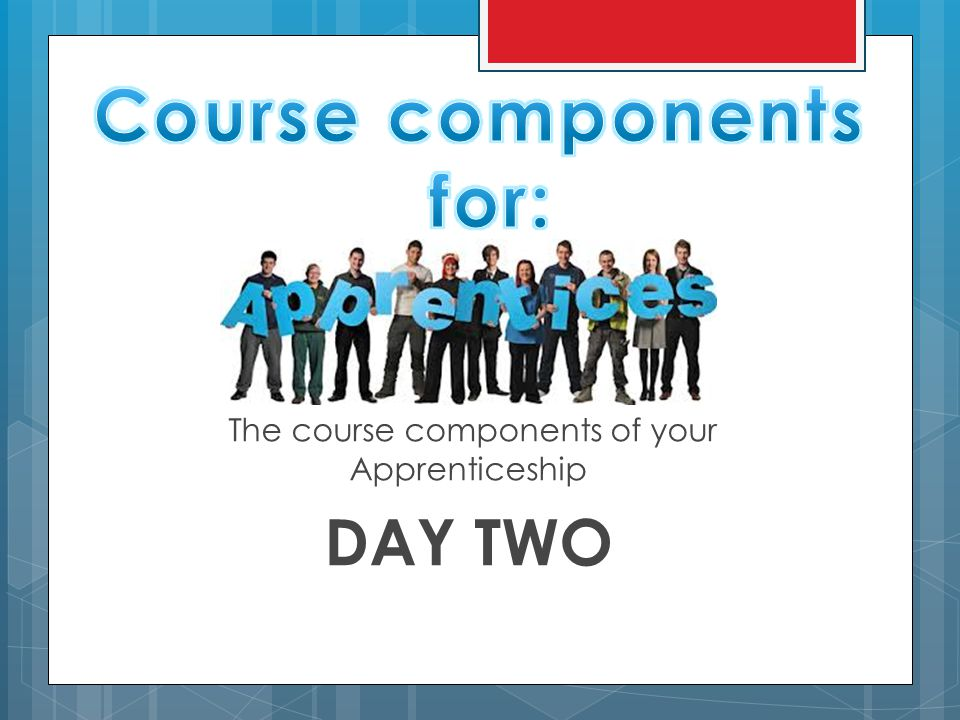 The course components of your Apprenticeship DAY TWO