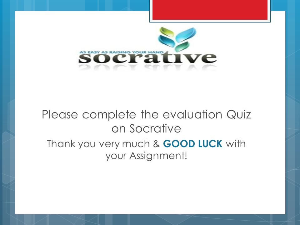 Please complete the evaluation Quiz on Socrative Thank you very much & GOOD LUCK with your Assignment!