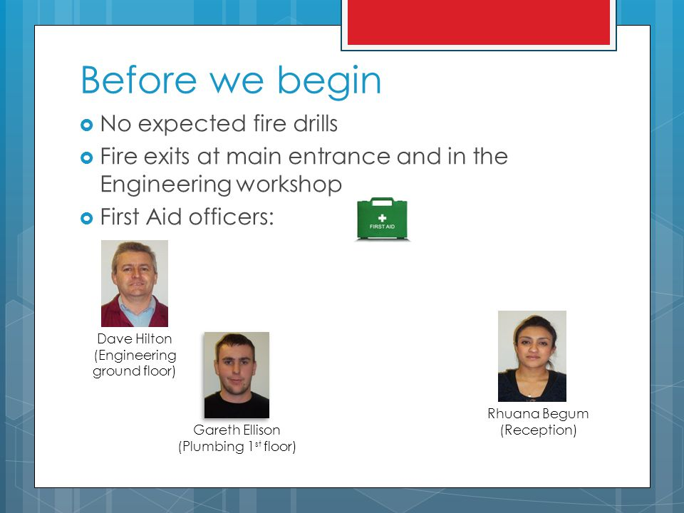 Before we begin  No expected fire drills  Fire exits at main entrance and in the Engineering workshop  First Aid officers: Rhuana Begum (Reception) Gareth Ellison (Plumbing 1 st floor) Dave Hilton (Engineering ground floor)