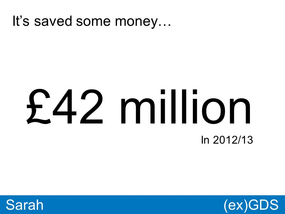 GDS * Paul * Sarah £42 million It's saved some money… In 2012/13 (ex)GDS