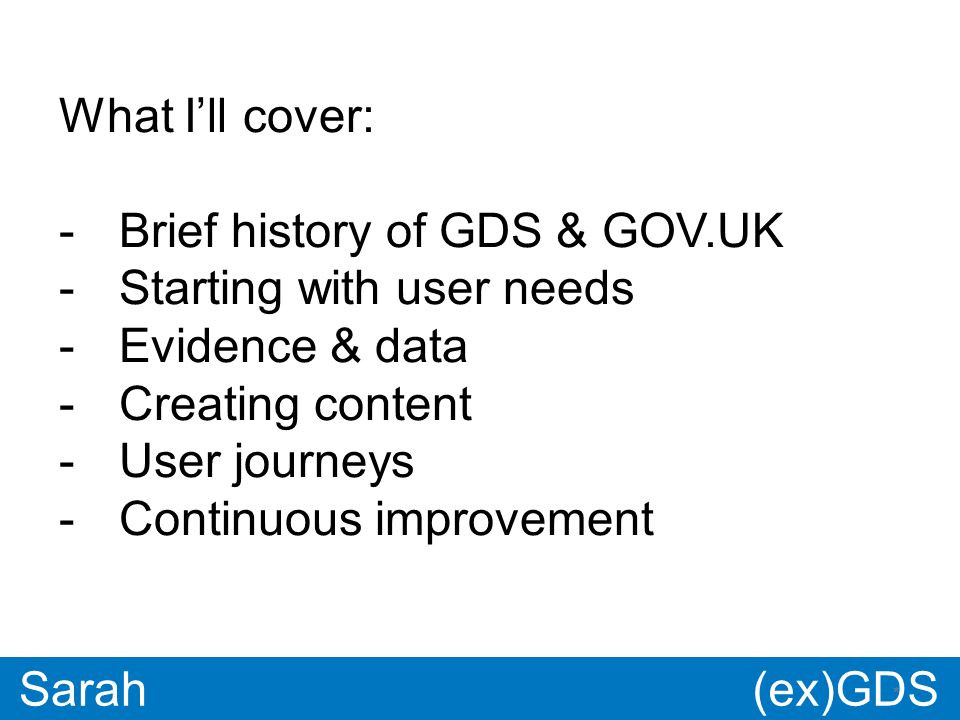 GDS * Paul * Sarah What I'll cover: -Brief history of GDS & GOV.UK -Starting with user needs -Evidence & data -Creating content -User journeys -Continuous improvement (ex)GDS