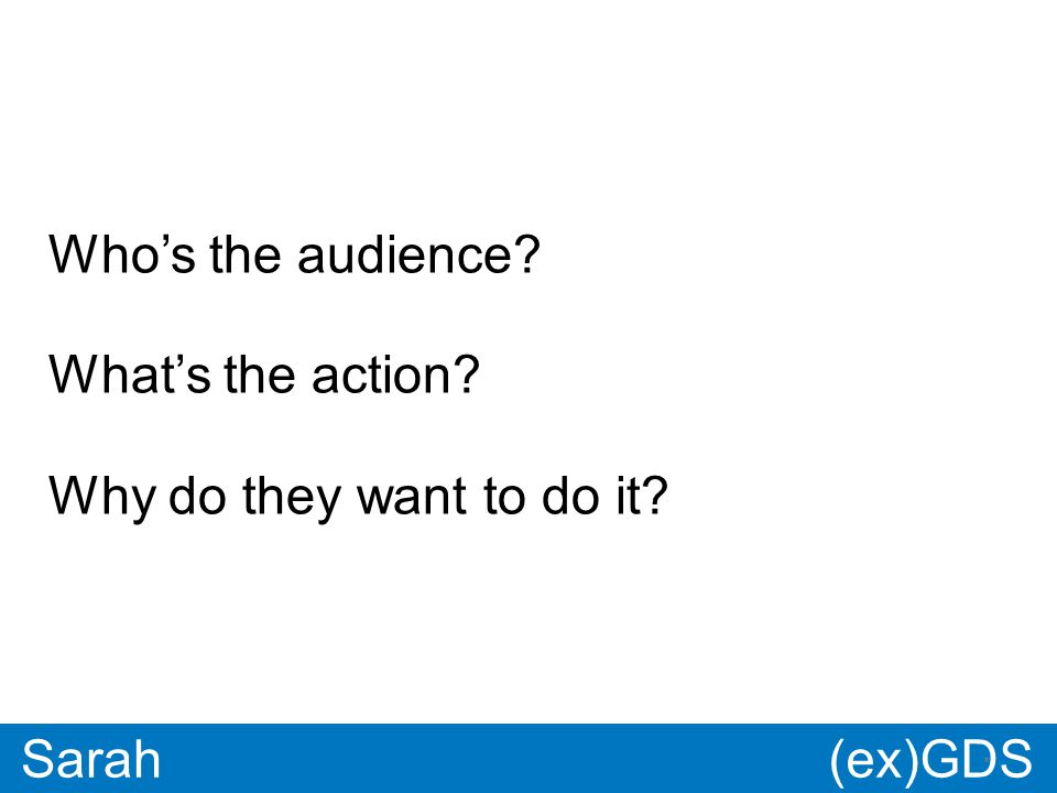 GDS * Paul * Sarah Who's the audience What's the action Why do they want to do it (ex)GDS